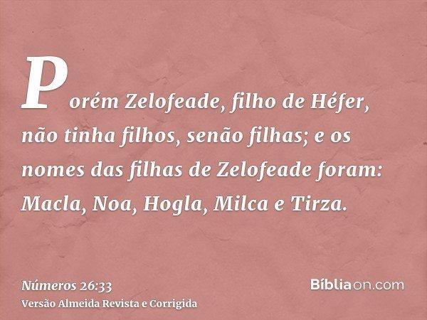 Porém Zelofeade, filho de Héfer, não tinha filhos, senão filhas; e os nomes das filhas de Zelofeade foram: Macla, Noa, Hogla, Milca e Tirza.