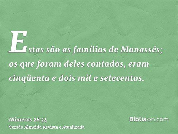 Estas são as famílias de Manassés; os que foram deles contados, eram cinqüenta e dois mil e setecentos.