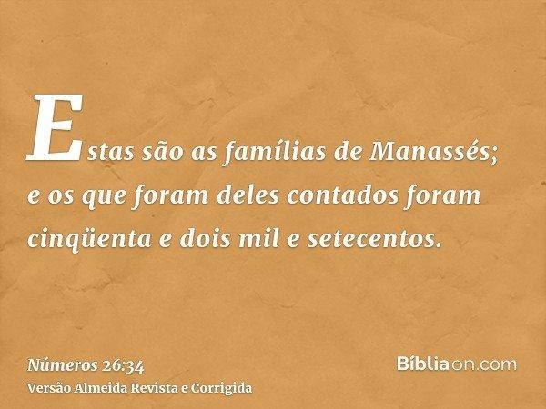 Estas são as famílias de Manassés; e os que foram deles contados foram cinqüenta e dois mil e setecentos.