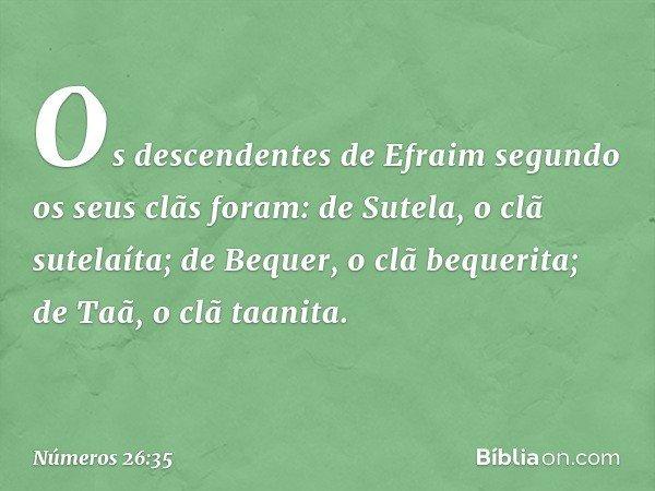 Os descendentes de Efraim segundo os seus clãs foram: de Sutela, o clã sutelaíta; de Bequer, o clã bequerita; de Taã, o clã taanita. -- Números 26:35