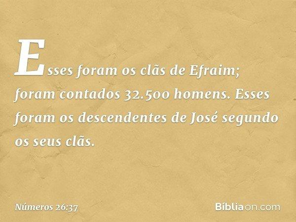 Esses foram os clãs de Efraim; foram contados 32.500 homens. Esses foram os descendentes de José segundo os seus clãs. -- Números 26:37