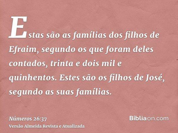 Estas são as famílias dos filhos de Efraim, segundo os que foram deles contados, trinta e dois mil e quinhentos. Estes são os filhos de José, segundo as suas fa