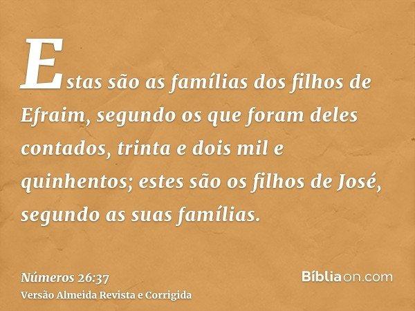 Estas são as famílias dos filhos de Efraim, segundo os que foram deles contados, trinta e dois mil e quinhentos; estes são os filhos de José, segundo as suas fa