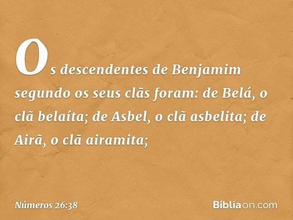 Os descendentes de Benjamim segundo os seus clãs foram: de Belá, o clã belaíta; de Asbel, o clã asbelita; de Airã, o clã airamita; -- Números 26:38