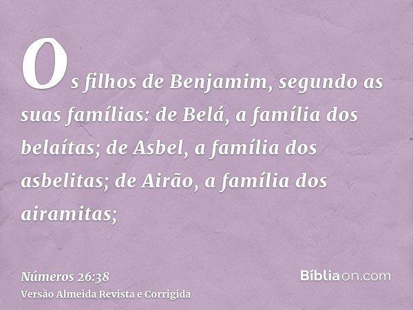 Os filhos de Benjamim, segundo as suas famílias: de Belá, a família dos belaítas; de Asbel, a família dos asbelitas; de Airão, a família dos airamitas;
