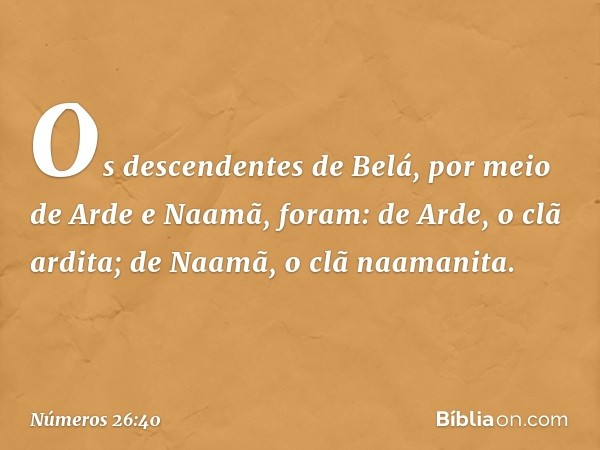 Os descendentes de Belá, por meio de Arde e Naamã, foram: de Arde, o clã ardita; de Naamã, o clã naamanita. -- Números 26:40