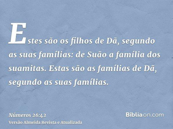 Estes são os filhos de Dã, segundo as suas famílias: de Suão a família dos suamitas. Estas são as famílias de Dã, segundo as suas famílias.