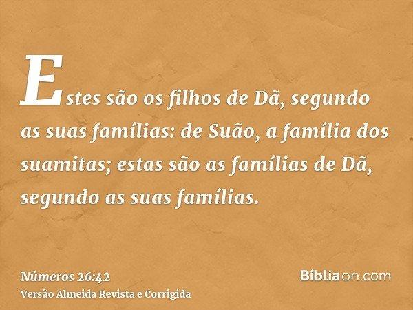 Estes são os filhos de Dã, segundo as suas famílias: de Suão, a família dos suamitas; estas são as famílias de Dã, segundo as suas famílias.