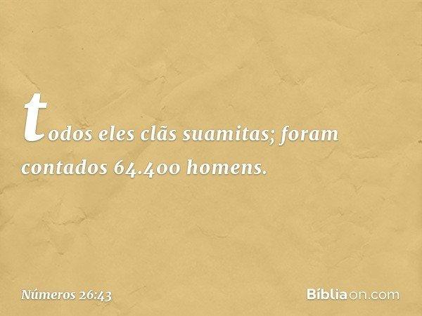 todos eles clãs suamitas; foram contados 64.400 homens. -- Números 26:43