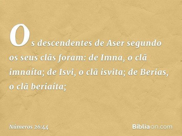 Os descendentes de Aser segundo os seus clãs foram: de Imna, o clã imnaíta; de Isvi, o clã isvita; de Berias, o clã beriaíta; -- Números 26:44