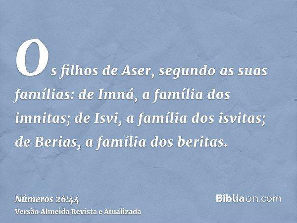 Os filhos de Aser, segundo as suas famílias: de Imná, a família dos imnitas; de Isvi, a família dos isvitas; de Berias, a família dos beritas.