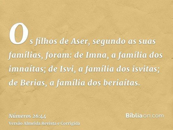Os filhos de Aser, segundo as suas famílias, foram: de Imna, a família dos imnaítas; de Isvi, a família dos isvitas; de Berias, a família dos beriaítas.