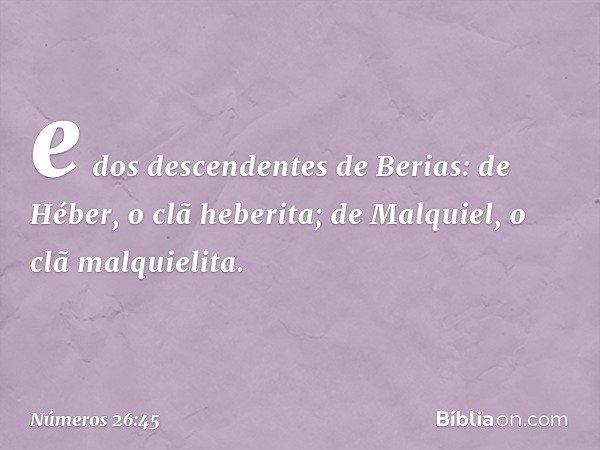 e dos descendentes de Berias: de Héber, o clã heberita; de Malquiel, o clã malquielita. -- Números 26:45