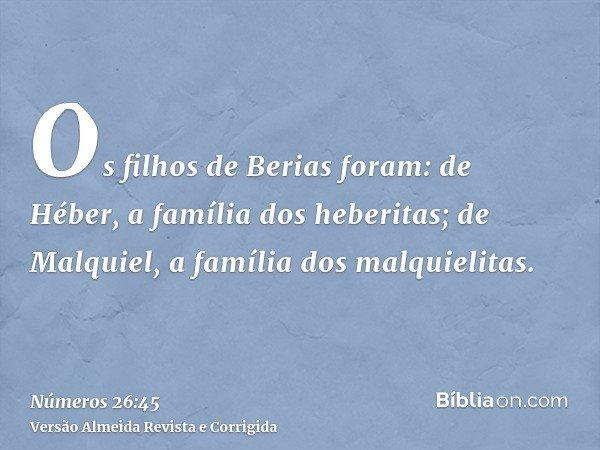 Os filhos de Berias foram: de Héber, a família dos heberitas; de Malquiel, a família dos malquielitas.