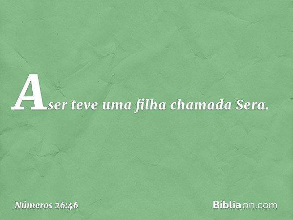 Aser teve uma filha chamada Sera. -- Números 26:46