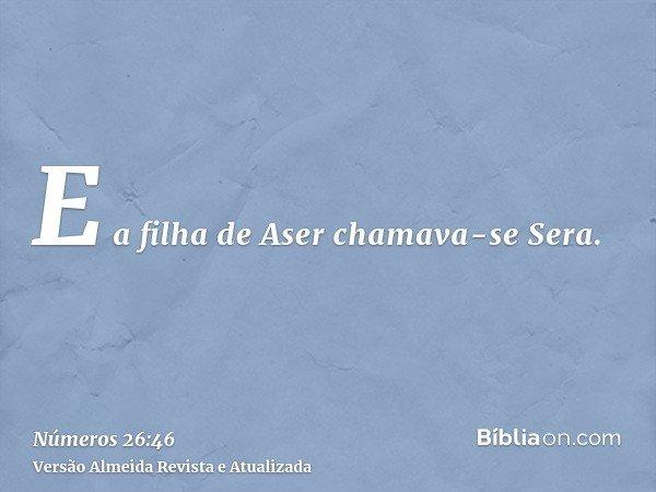 E a filha de Aser chamava-se Sera.