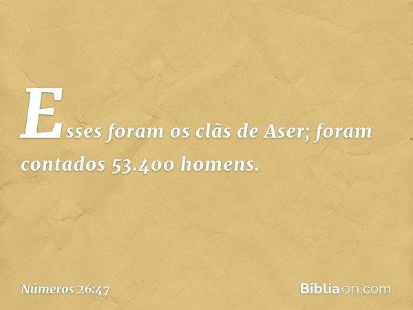 Esses foram os clãs de Aser; foram contados 53.400 homens. -- Números 26:47