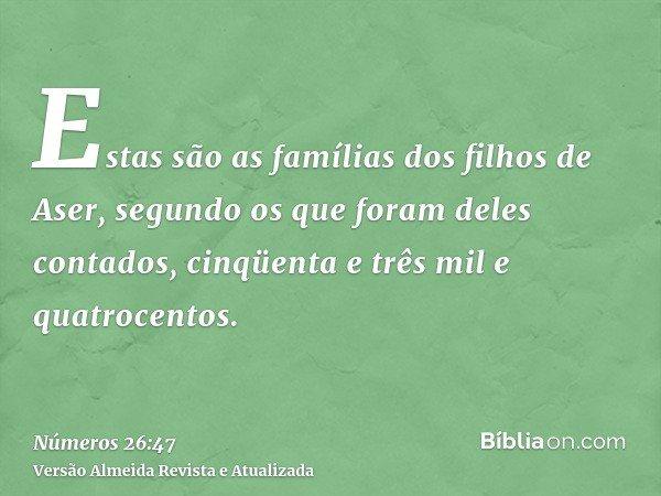 Estas são as famílias dos filhos de Aser, segundo os que foram deles contados, cinqüenta e três mil e quatrocentos.