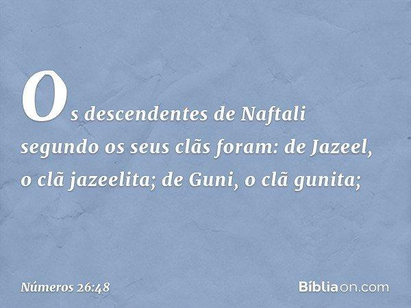 Os descendentes de Naftali segundo os seus clãs foram: de Jazeel, o clã jazeelita; de Guni, o clã gunita; -- Números 26:48