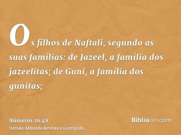 Os filhos de Naftali, segundo as suas famílias: de Jazeel, a família dos jazeelitas; de Guni, a família dos gunitas;