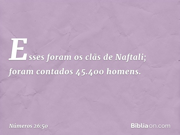 Esses foram os clãs de Naftali; foram contados 45.400 homens. -- Números 26:50