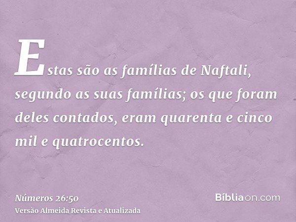 Estas são as famílias de Naftali, segundo as suas famílias; os que foram deles contados, eram quarenta e cinco mil e quatrocentos.