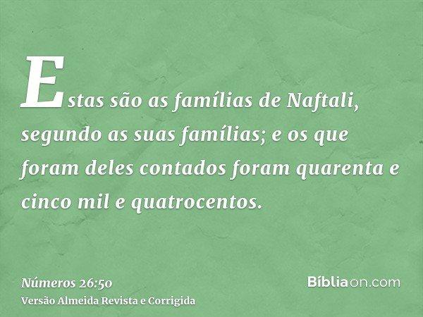 Estas são as famílias de Naftali, segundo as suas famílias; e os que foram deles contados foram quarenta e cinco mil e quatrocentos.