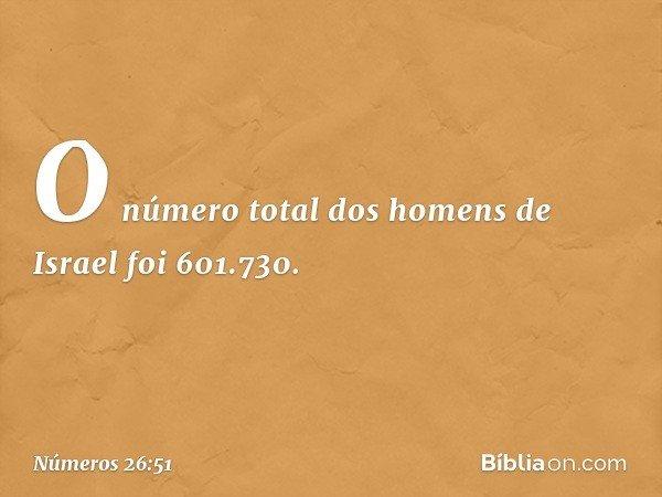 O número total dos homens de Israel foi 601.730. -- Números 26:51