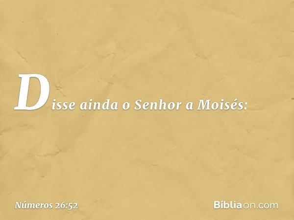 Disse ainda o Senhor a Moisés: -- Números 26:52