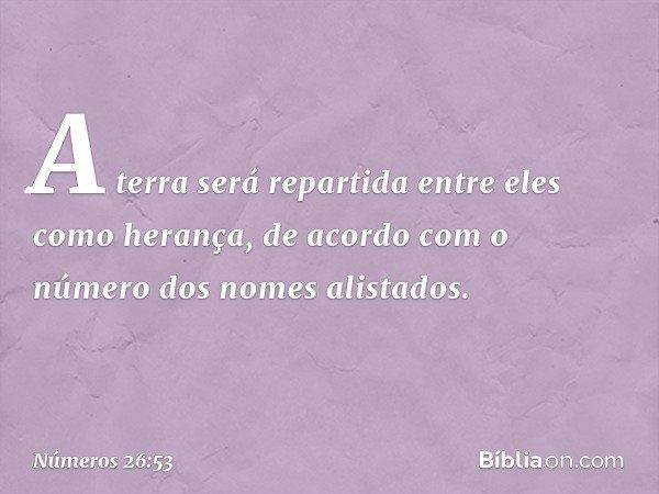 """""""A terra será repartida entre eles como herança, de acordo com o número dos nomes alistados. -- Números 26:53"""