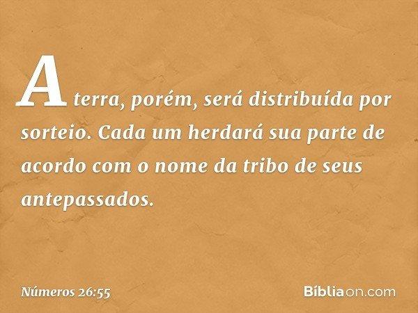 A terra, porém, será distribuída por sorteio. Cada um herdará sua parte de acordo com o nome da tribo de seus antepassados. -- Números 26:55