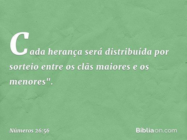 """Cada herança será distribuída por sorteio entre os clãs maiores e os menores"""". -- Números 26:56"""
