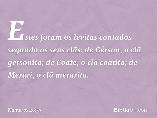 Estes foram os levitas contados segundo os seus clãs: de Gérson, o clã gersonita; de Coate, o clã coatita; de Merari, o clã merarita. -- Números 26:57