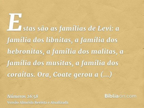 Estas são as famílias de Levi: a família dos libnitas, a família dos hebronitas, a família dos malitas, a família dos musitas, a família dos coraítas. Ora, Coat