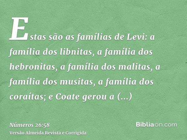 Estas são as famílias de Levi: a família dos libnitas, a família dos hebronitas, a família dos malitas, a família dos musitas, a família dos coraítas; e Coate g