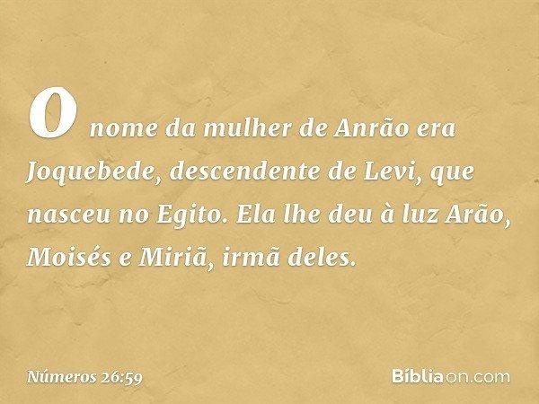 o nome da mulher de Anrão era Joquebede, descendente de Levi, que nasceu no Egito. Ela lhe deu à luz Arão, Moisés e Miriã, irmã deles. -- Números 26:59