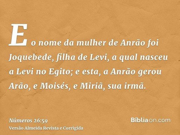 E o nome da mulher de Anrão foi Joquebede, filha de Levi, a qual nasceu a Levi no Egito; e esta, a Anrão gerou Arão, e Moisés, e Miriã, sua irmã.