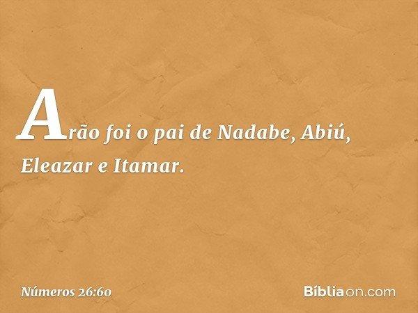 Arão foi o pai de Nadabe, Abiú, Eleazar e Itamar. -- Números 26:60