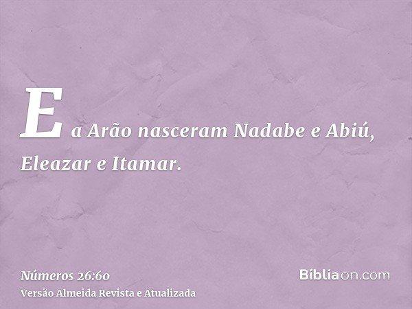 E a Arão nasceram Nadabe e Abiú, Eleazar e Itamar.