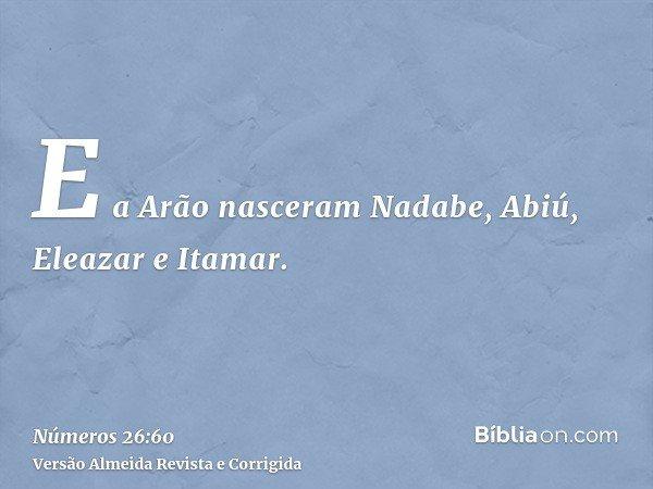 E a Arão nasceram Nadabe, Abiú, Eleazar e Itamar.
