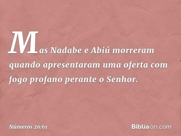 Mas Nadabe e Abiú morreram quando apresentaram uma oferta com fogo profano perante o Senhor. -- Números 26:61