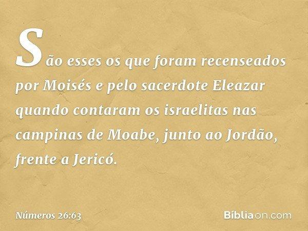 São esses os que foram recenseados por Moisés e pelo sacerdote Eleazar quando contaram os israelitas nas campinas de Moabe, junto ao Jordão, frente a Jericó. --