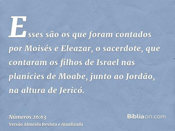 Esses são os que foram contados por Moisés e Eleazar, o sacerdote, que contaram os filhos de Israel nas planícies de Moabe, junto ao Jordão, na altura de Jericó