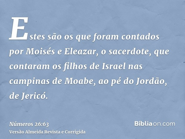 Estes são os que foram contados por Moisés e Eleazar, o sacerdote, que contaram os filhos de Israel nas campinas de Moabe, ao pé do Jordão, de Jericó.