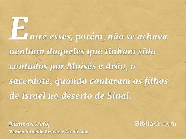 Entre esses, porém, não se achava nenhum daqueles que tinham sido contados por Moisés e Arão, o sacerdote, quando contaram os filhos de Israel no deserto de Sin