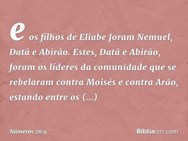 e os filhos de Eliabe foram Nemuel, Datã e Abirão. Estes, Datã e Abirão, foram os líderes da comunidade que se rebelaram contra Moisés e contra Arão, estando en