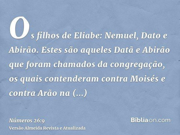 Os filhos de Eliabe: Nemuel, Dato e Abirão. Estes são aqueles Datã e Abirão que foram chamados da congregação, os quais contenderam contra Moisés e contra Arão