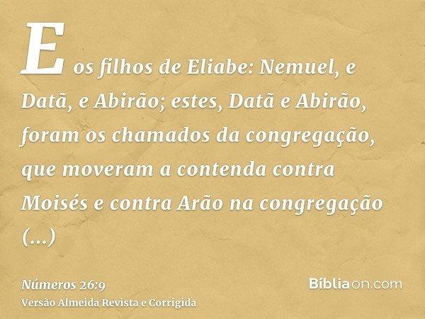 E os filhos de Eliabe: Nemuel, e Datã, e Abirão; estes, Datã e Abirão, foram os chamados da congregação, que moveram a contenda contra Moisés e contra Arão na c