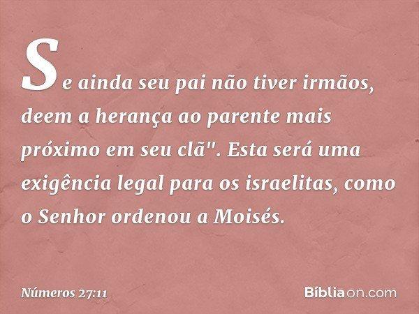 """Se ainda seu pai não tiver irmãos, deem a herança ao parente mais próximo em seu clã"""". Esta será uma exigência legal para os israelitas, como o Senhor ordenou a"""