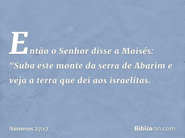 """Então o Senhor disse a Moisés: """"Suba este monte da serra de Abarim e veja a terra que dei aos israelitas. -- Números 27:12"""